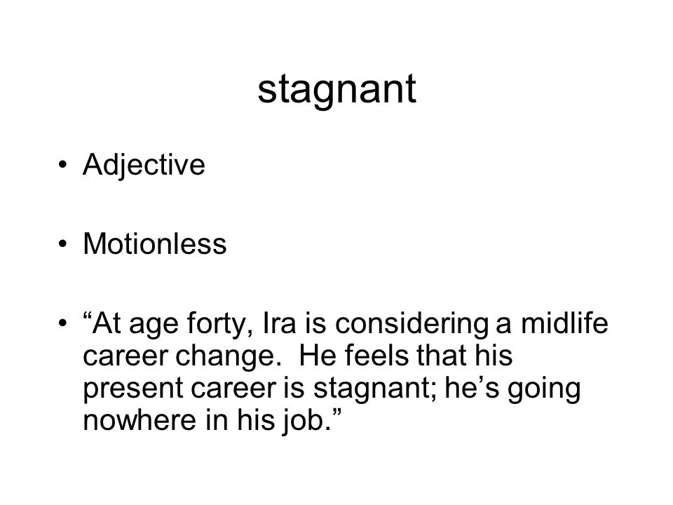 stagnant Adjective Motionless At age forty, Ira is considering a midlife career change.