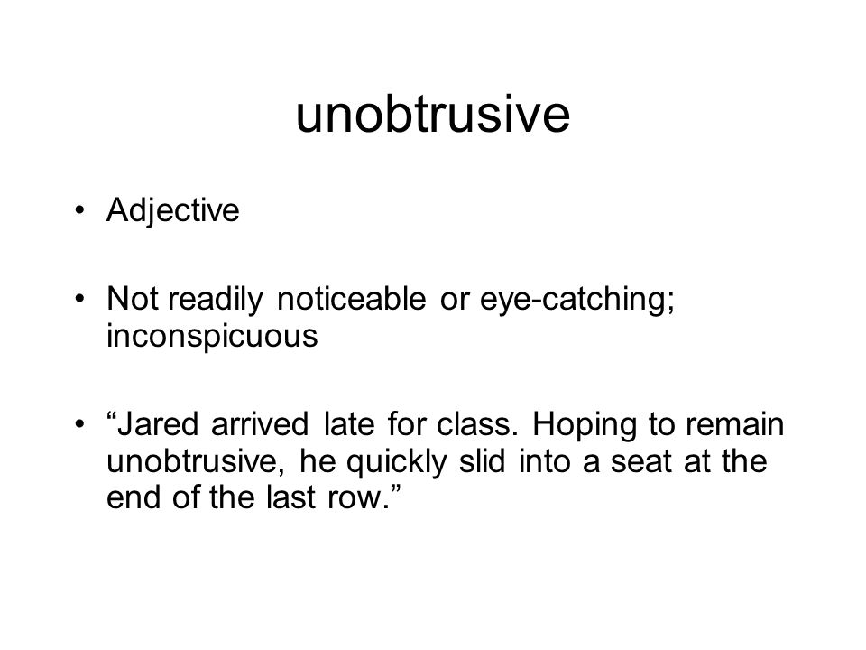 """unobtrusive Adjective Not readily noticeable or eye-catching; inconspicuous """"Jared arrived late for class. Hoping to remain unobtrusive, he quickly sl"""