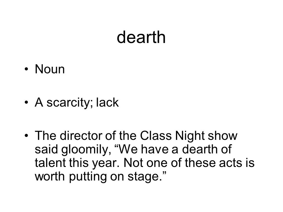 """dearth Noun A scarcity; lack The director of the Class Night show said gloomily, """"We have a dearth of talent this year. Not one of these acts is worth"""