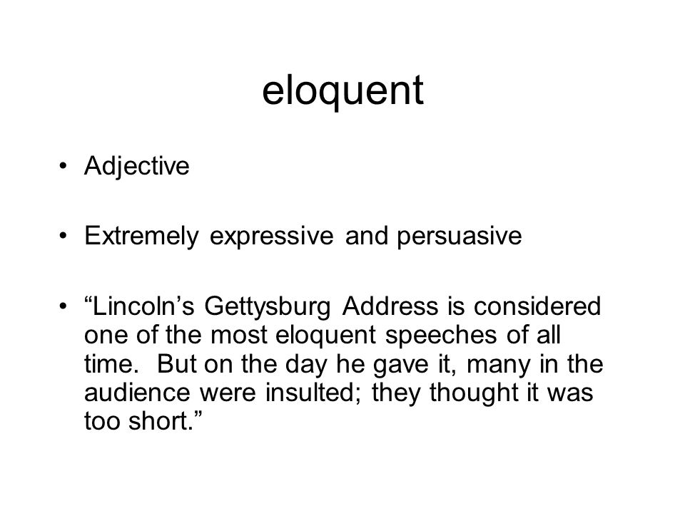 """eloquent Adjective Extremely expressive and persuasive """"Lincoln's Gettysburg Address is considered one of the most eloquent speeches of all time. But"""