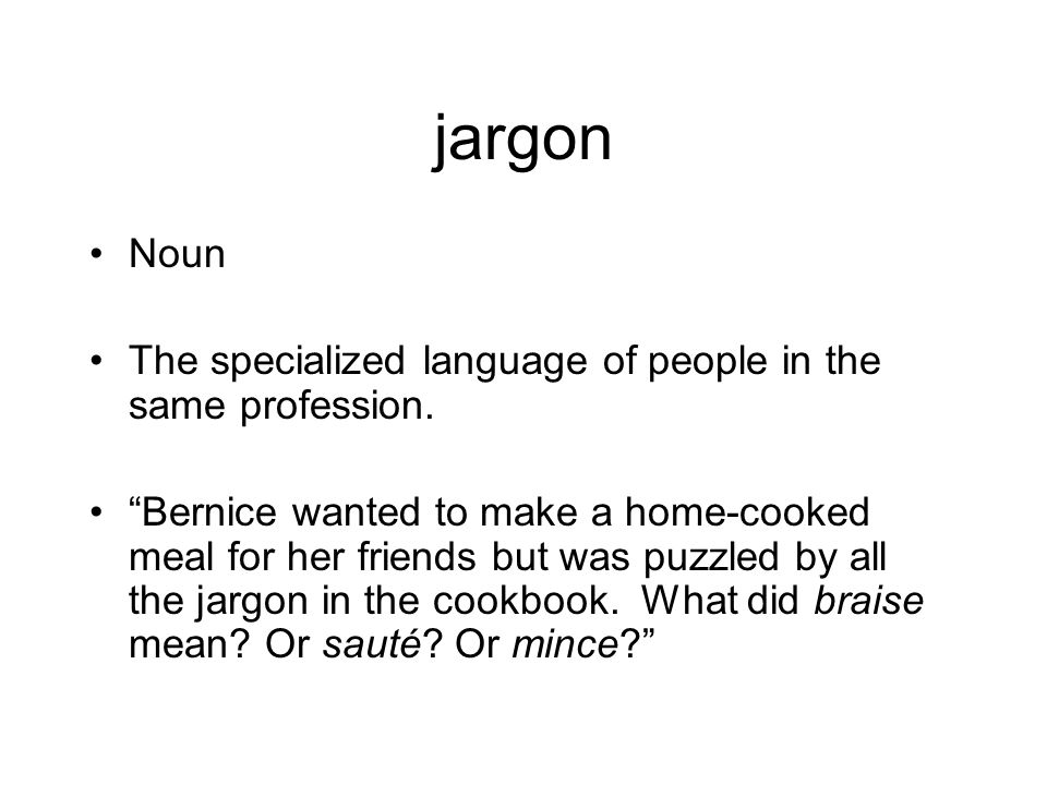 """jargon Noun The specialized language of people in the same profession. """"Bernice wanted to make a home-cooked meal for her friends but was puzzled by a"""