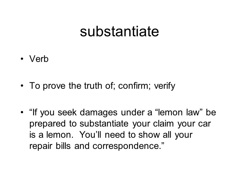 """substantiate Verb To prove the truth of; confirm; verify """"If you seek damages under a """"lemon law"""" be prepared to substantiate your claim your car is a"""