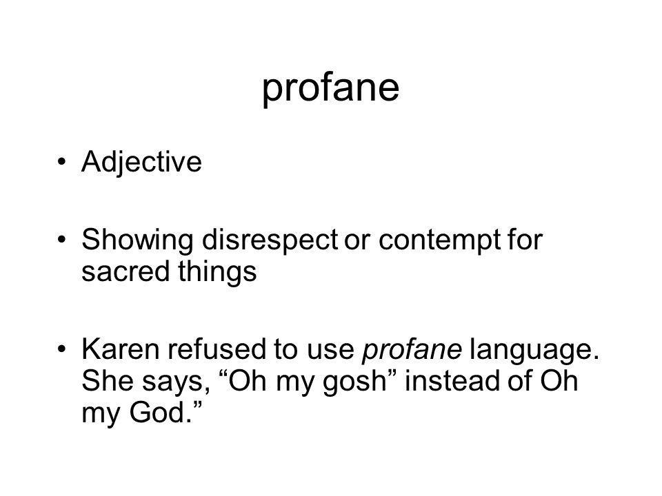 profane Adjective Showing disrespect or contempt for sacred things Karen refused to use profane language.