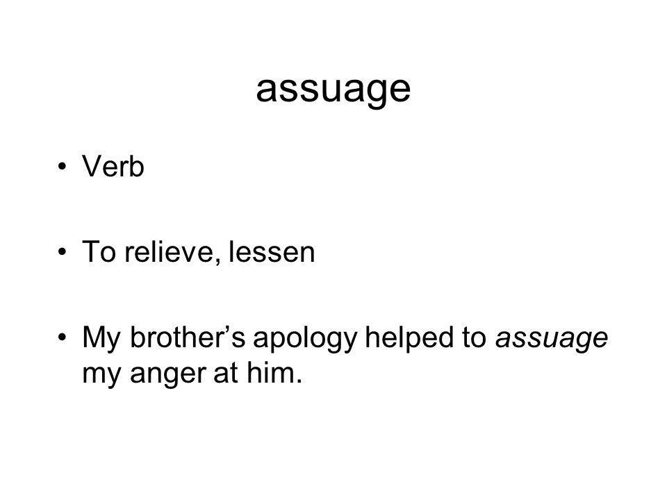 assuage Verb To relieve, lessen My brother's apology helped to assuage my anger at him.