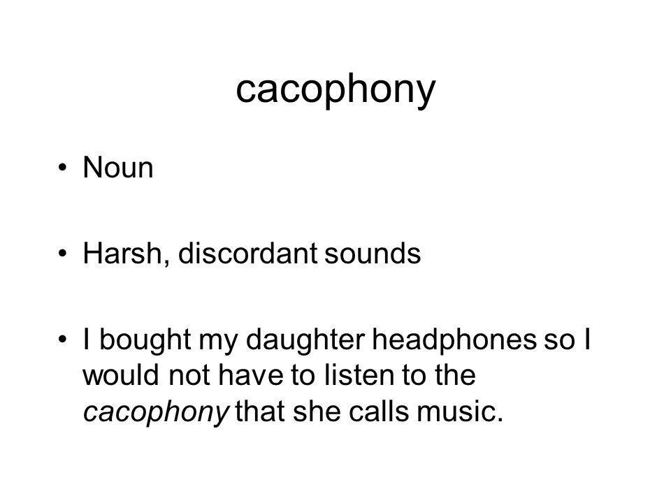 cacophony Noun Harsh, discordant sounds I bought my daughter headphones so I would not have to listen to the cacophony that she calls music.