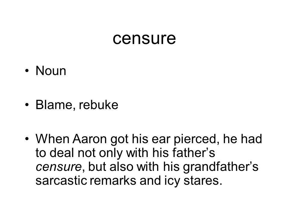 censure Noun Blame, rebuke When Aaron got his ear pierced, he had to deal not only with his father's censure, but also with his grandfather's sarcastic remarks and icy stares.