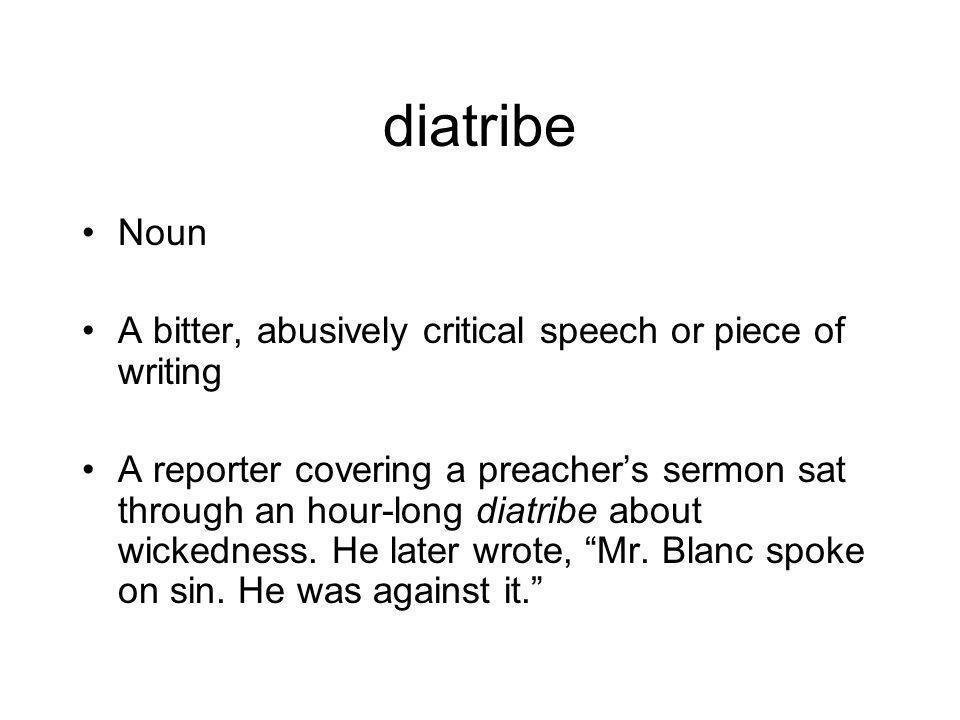 diatribe Noun A bitter, abusively critical speech or piece of writing A reporter covering a preacher's sermon sat through an hour-long diatribe about