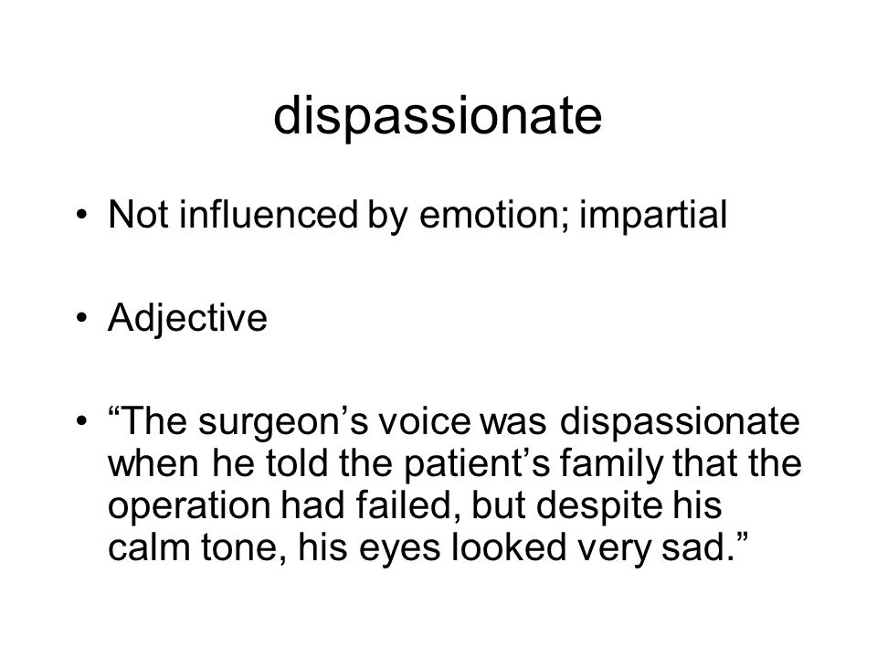 dispassionate Not influenced by emotion; impartial Adjective The surgeon's voice was dispassionate when he told the patient's family that the operation had failed, but despite his calm tone, his eyes looked very sad.