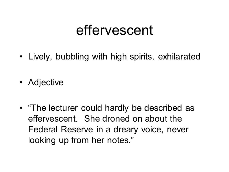 """effervescent Lively, bubbling with high spirits, exhilarated Adjective """"The lecturer could hardly be described as effervescent. She droned on about th"""