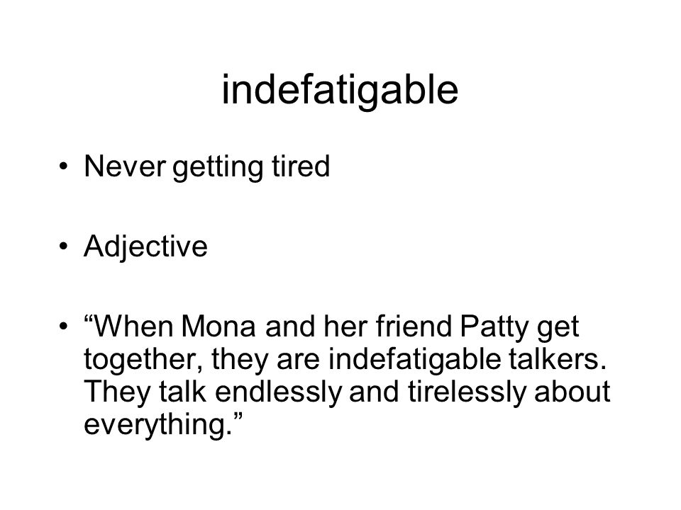 indefatigable Never getting tired Adjective When Mona and her friend Patty get together, they are indefatigable talkers.