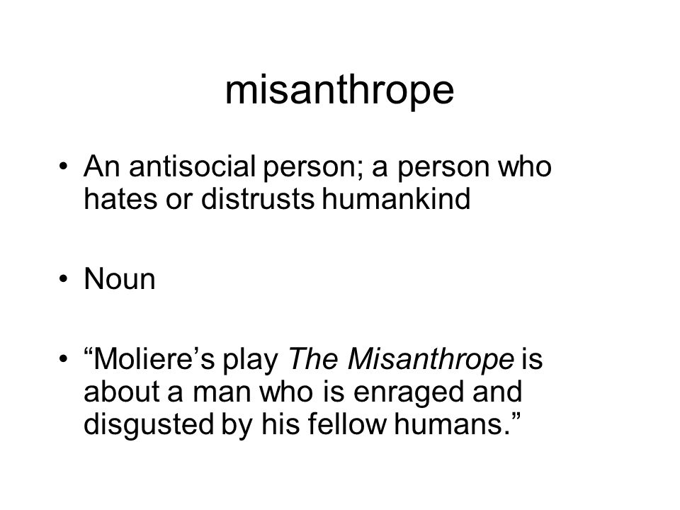 misanthrope An antisocial person; a person who hates or distrusts humankind Noun Moliere's play The Misanthrope is about a man who is enraged and disgusted by his fellow humans.