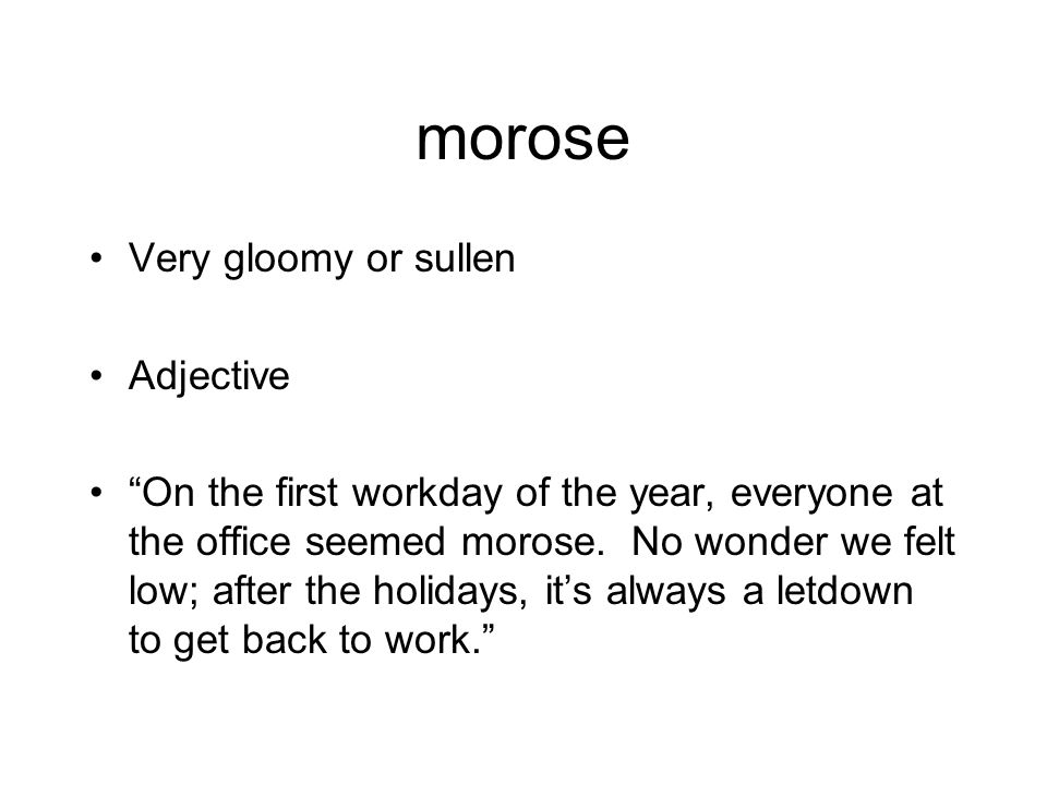 """morose Very gloomy or sullen Adjective """"On the first workday of the year, everyone at the office seemed morose. No wonder we felt low; after the holid"""