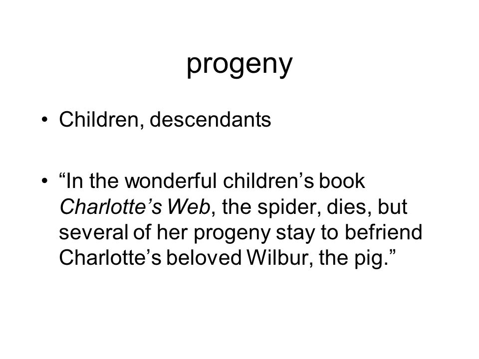 """progeny Children, descendants """"In the wonderful children's book Charlotte's Web, the spider, dies, but several of her progeny stay to befriend Charlot"""