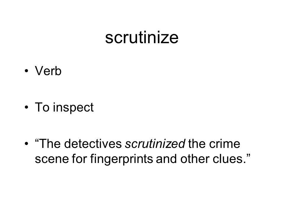 scrutinize Verb To inspect The detectives scrutinized the crime scene for fingerprints and other clues.