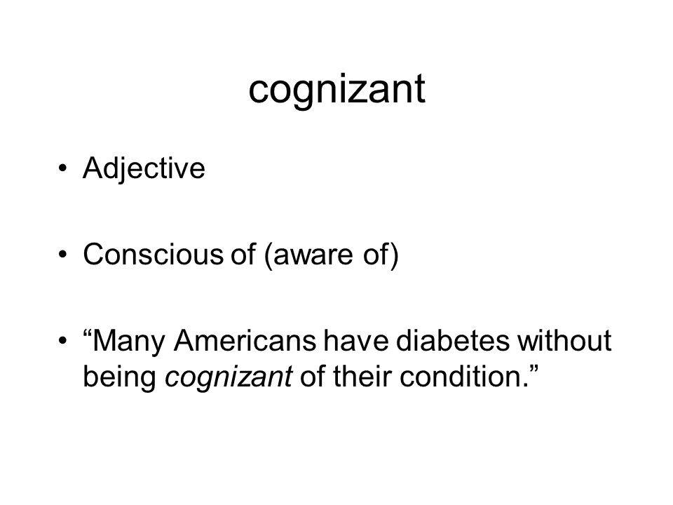 cognizant Adjective Conscious of (aware of) Many Americans have diabetes without being cognizant of their condition.