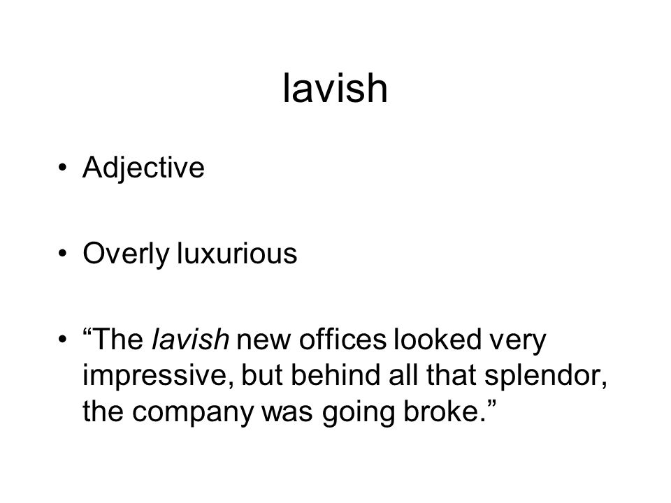lavish Adjective Overly luxurious The lavish new offices looked very impressive, but behind all that splendor, the company was going broke.