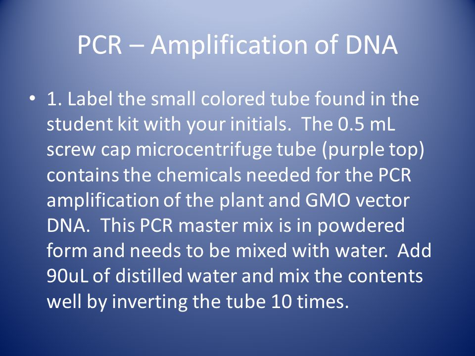 PCR – Amplification of DNA 1. Label the small colored tube found in the student kit with your initials. The 0.5 mL screw cap microcentrifuge tube (pur