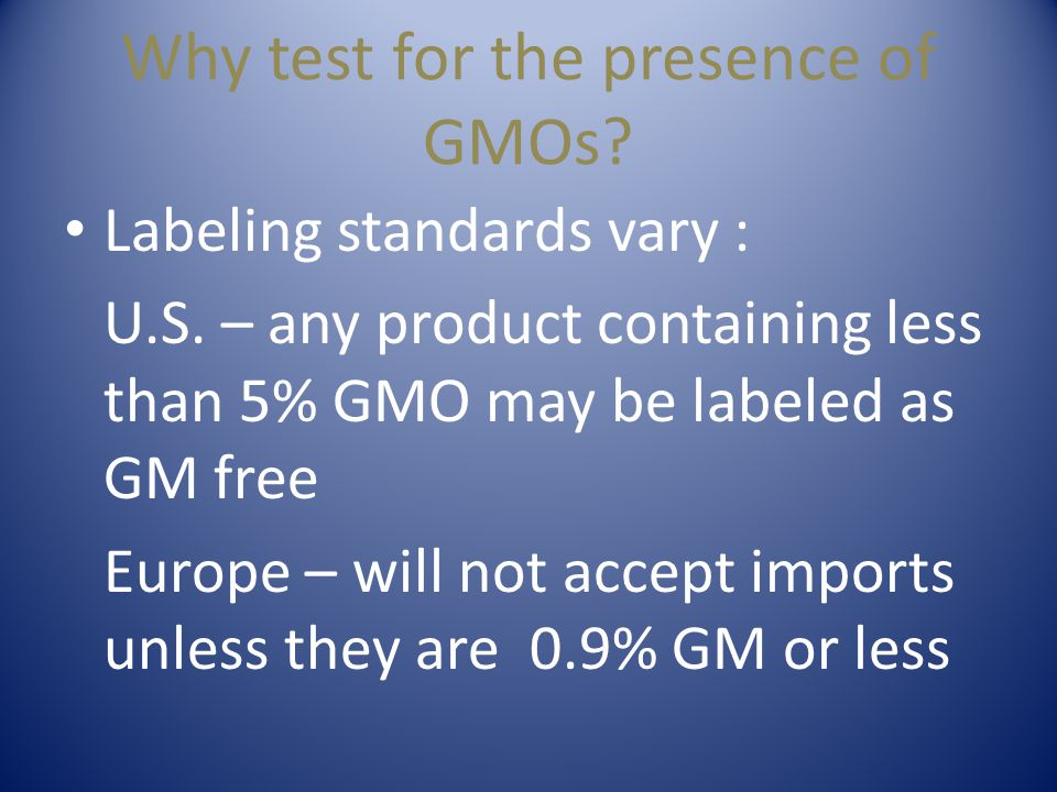 Why test for the presence of GMOs? Labeling standards vary : U.S. – any product containing less than 5% GMO may be labeled as GM free Europe – will no