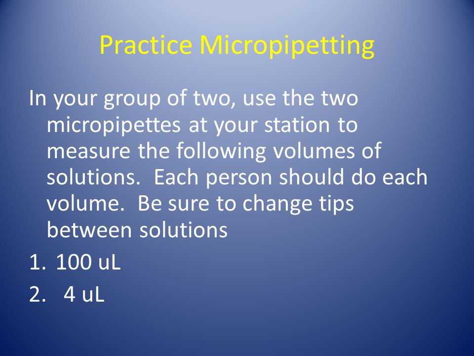 Practice Micropipetting In your group of two, use the two micropipettes at your station to measure the following volumes of solutions.