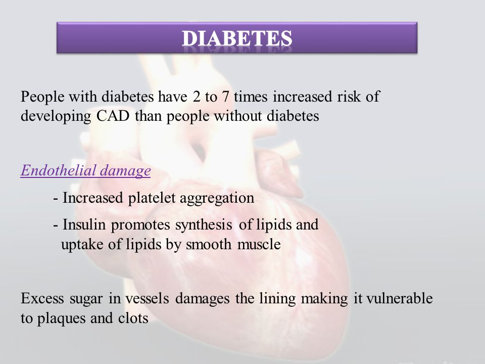 People with diabetes have 2 to 7 times increased risk of developing CAD than people without diabetes Endothelial damage - Increased platelet aggregati