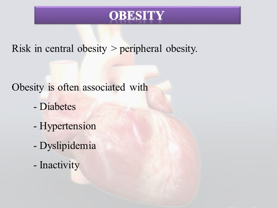 Risk in central obesity > peripheral obesity. Obesity is often associated with - Diabetes - Hypertension - Dyslipidemia - Inactivity