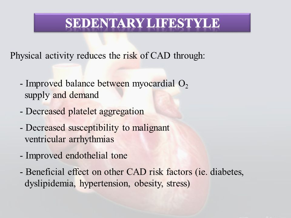 Physical activity reduces the risk of CAD through: - Improved balance between myocardial O 2 supply and demand - Decreased platelet aggregation - Decr