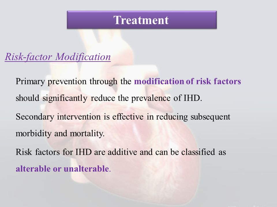 Risk-factor Modification Primary prevention through the modification of risk factors should significantly reduce the prevalence of IHD. Secondary inte