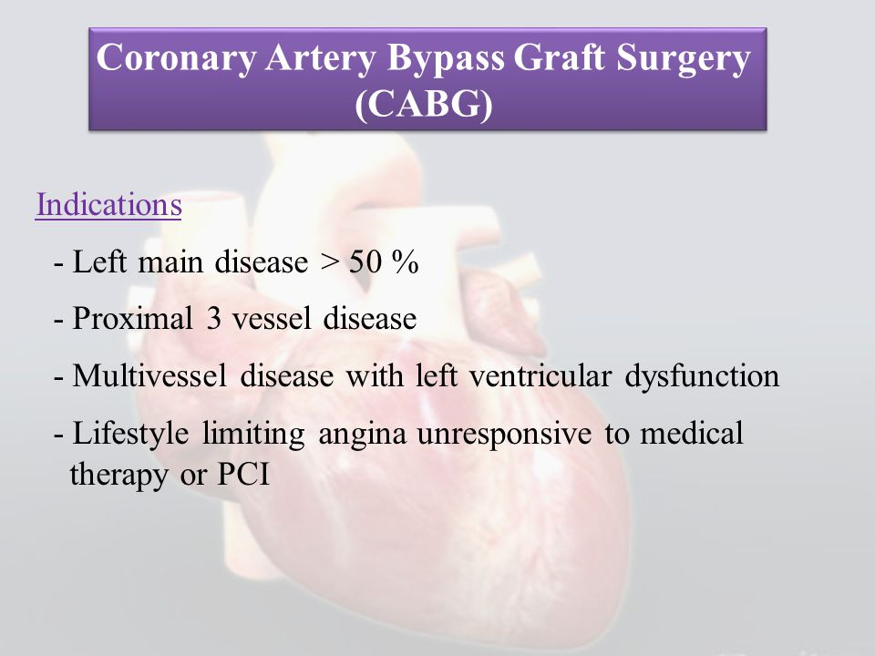 Indications - Left main disease > 50 % - Proximal 3 vessel disease - Multivessel disease with left ventricular dysfunction - Lifestyle limiting angina