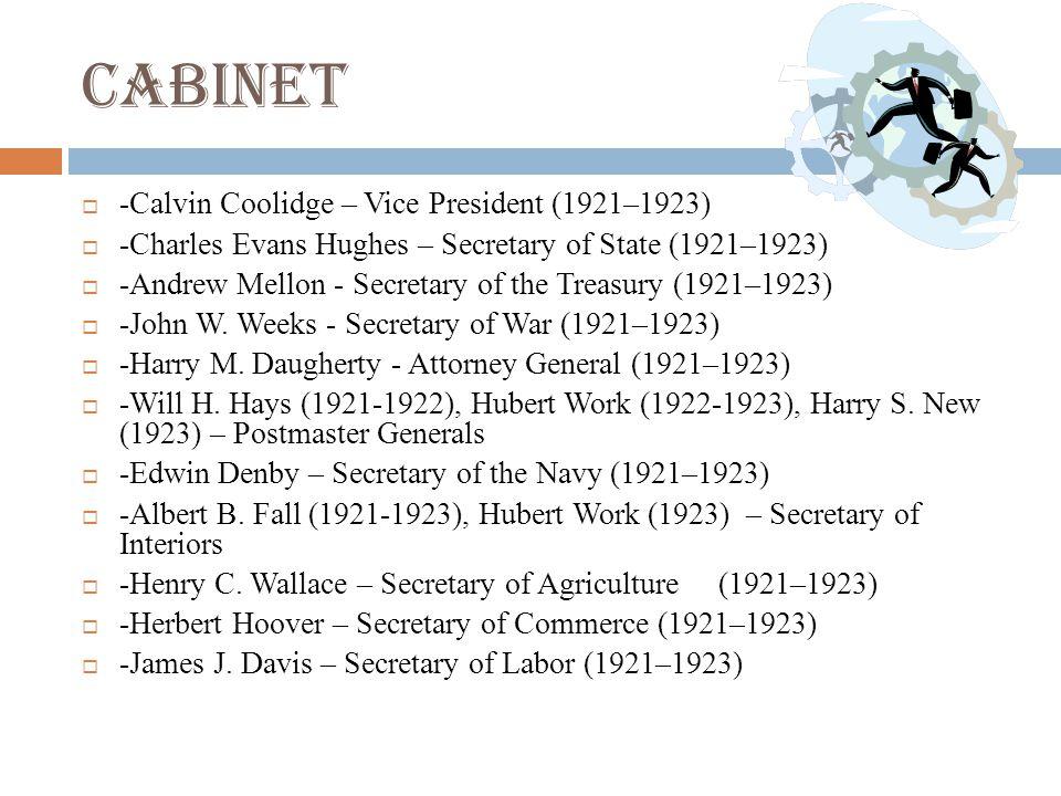 Cabinet  -Calvin Coolidge – Vice President (1921–1923)  -Charles Evans Hughes – Secretary of State (1921–1923)  -Andrew Mellon - Secretary of the Treasury (1921–1923)  -John W.