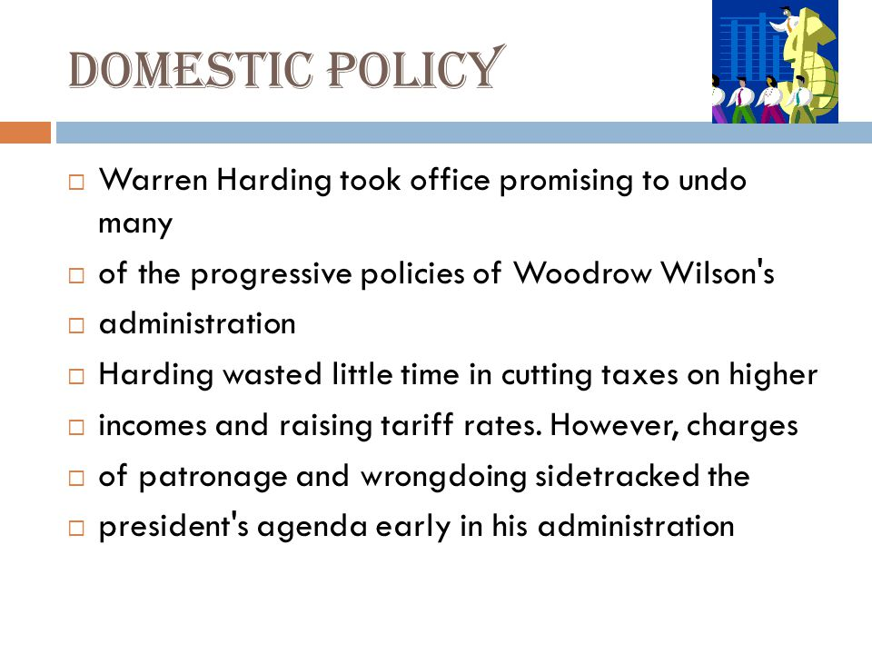 Domestic policy  Warren Harding took office promising to undo many  of the progressive policies of Woodrow Wilson s  administration  Harding wasted little time in cutting taxes on higher  incomes and raising tariff rates.