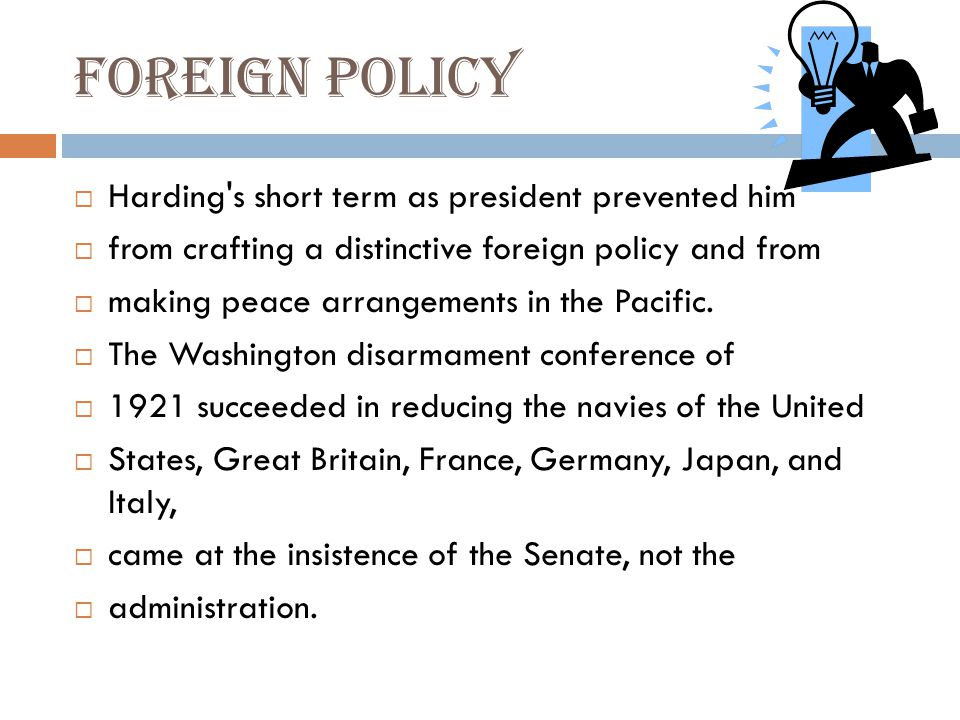 Foreign policy  Harding s short term as president prevented him  from crafting a distinctive foreign policy and from  making peace arrangements in the Pacific.