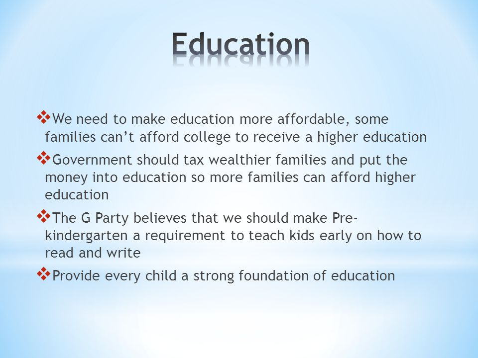  We need to make education more affordable, some families can't afford college to receive a higher education  Government should tax wealthier famili