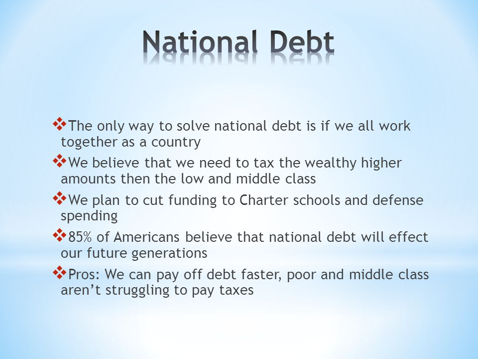  The only way to solve national debt is if we all work together as a country  We believe that we need to tax the wealthy higher amounts then the low and middle class  We plan to cut funding to Charter schools and defense spending  85% of Americans believe that national debt will effect our future generations  Pros: We can pay off debt faster, poor and middle class aren't struggling to pay taxes
