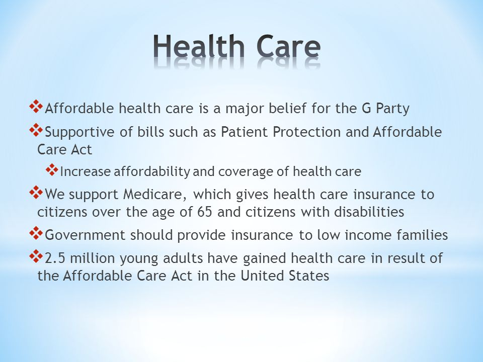  Affordable health care is a major belief for the G Party  Supportive of bills such as Patient Protection and Affordable Care Act  Increase afforda