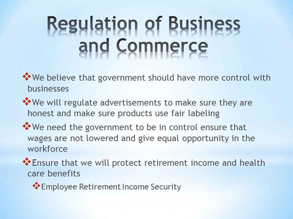  We believe that government should have more control with businesses  We will regulate advertisements to make sure they are honest and make sure products use fair labeling  We need the government to be in control ensure that wages are not lowered and give equal opportunity in the workforce  Ensure that we will protect retirement income and health care benefits  Employee Retirement Income Security