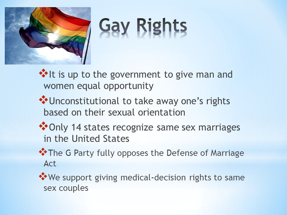  It is up to the government to give man and women equal opportunity  Unconstitutional to take away one's rights based on their sexual orientation 