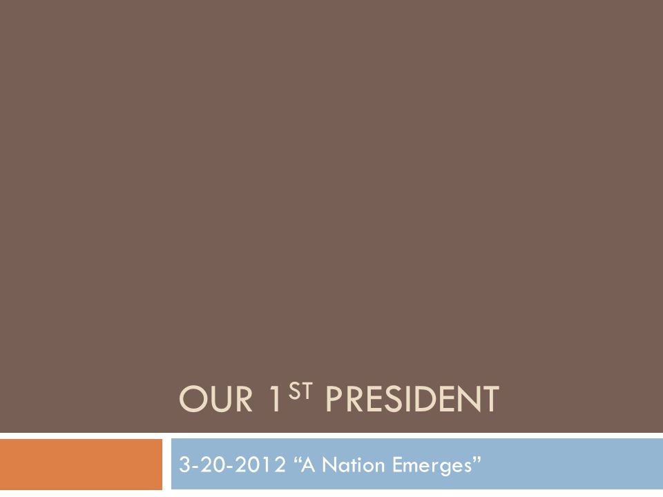 OUR 1 ST PRESIDENT 3-20-2012 A Nation Emerges