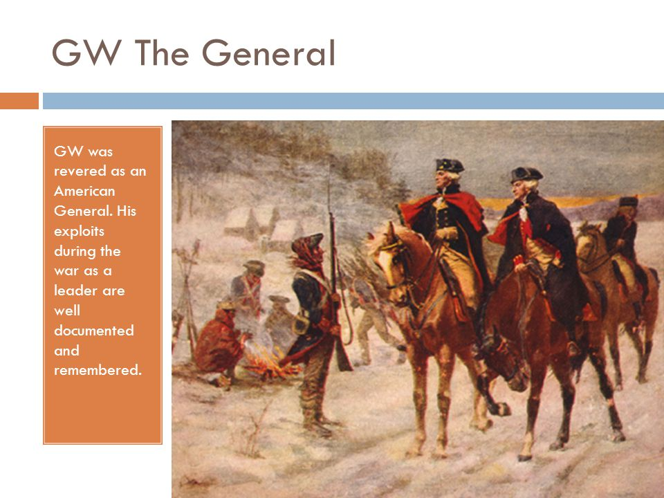 GW The General GW was revered as an American General.