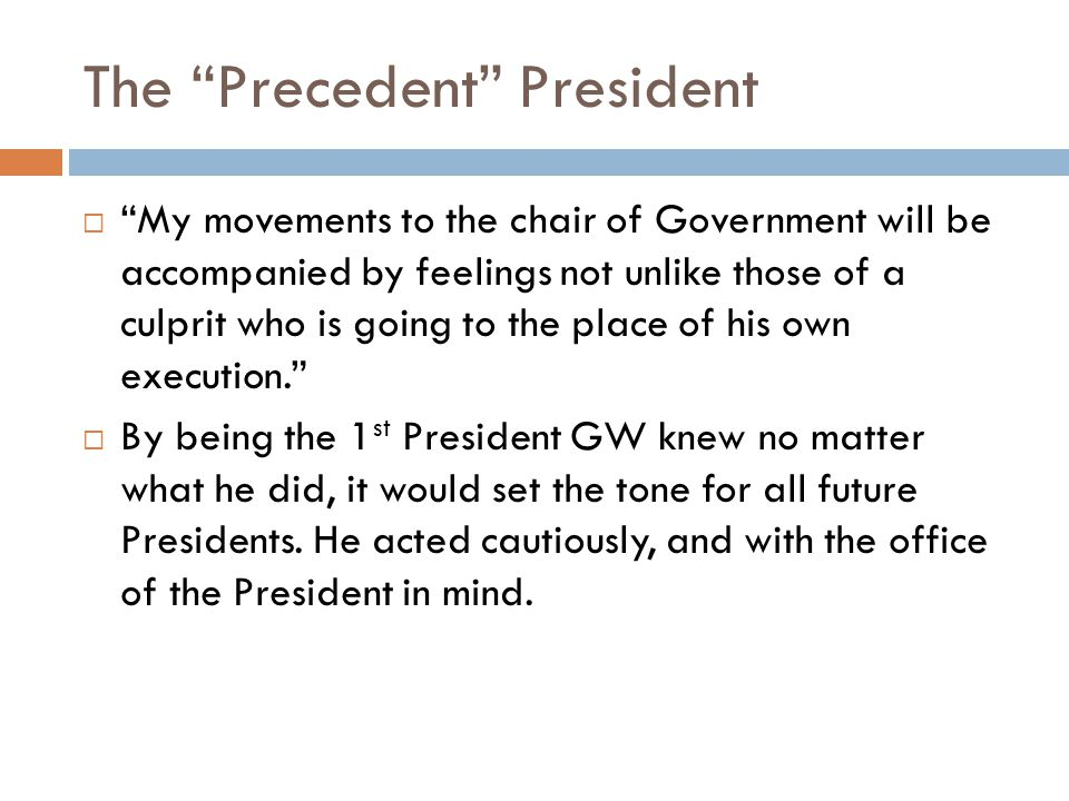 The Precedent President  My movements to the chair of Government will be accompanied by feelings not unlike those of a culprit who is going to the place of his own execution.  By being the 1 st President GW knew no matter what he did, it would set the tone for all future Presidents.