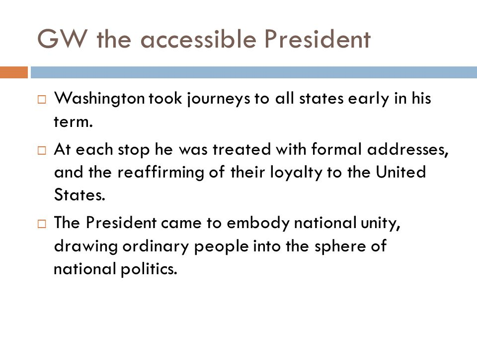 GW the accessible President  Washington took journeys to all states early in his term.