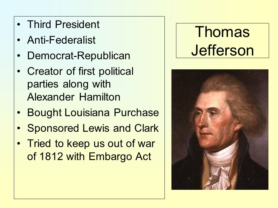 Thomas Jefferson Third President Anti-Federalist Democrat-Republican Creator of first political parties along with Alexander Hamilton Bought Louisiana Purchase Sponsored Lewis and Clark Tried to keep us out of war of 1812 with Embargo Act