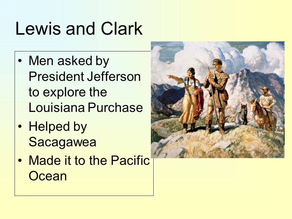 Lewis and Clark Men asked by President Jefferson to explore the Louisiana Purchase Helped by Sacagawea Made it to the Pacific Ocean