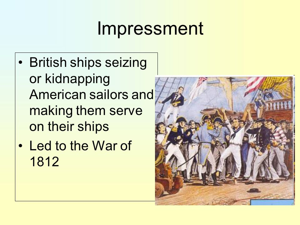 Impressment British ships seizing or kidnapping American sailors and making them serve on their ships Led to the War of 1812