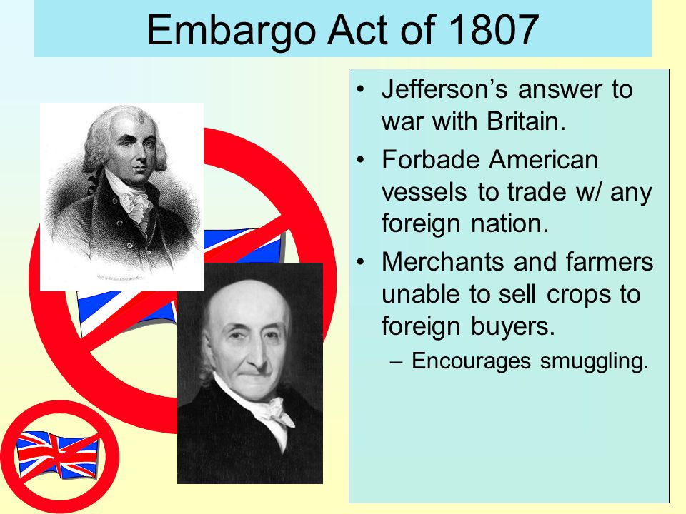 Embargo Act of 1807 Jefferson's answer to war with Britain.