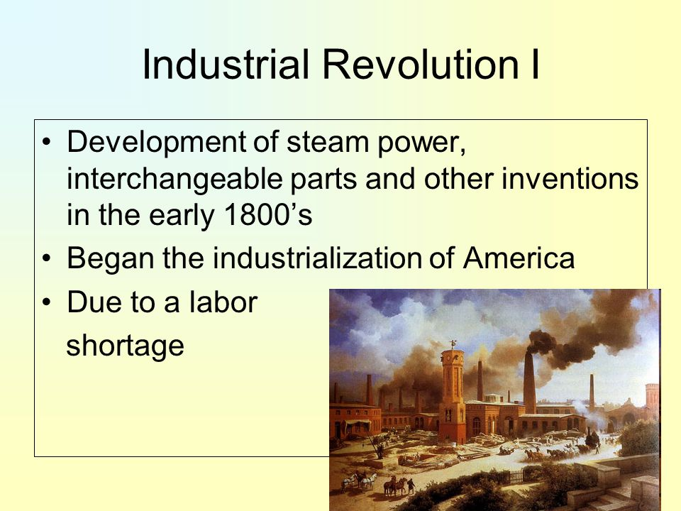 Industrial Revolution I Development of steam power, interchangeable parts and other inventions in the early 1800's Began the industrialization of America Due to a labor shortage