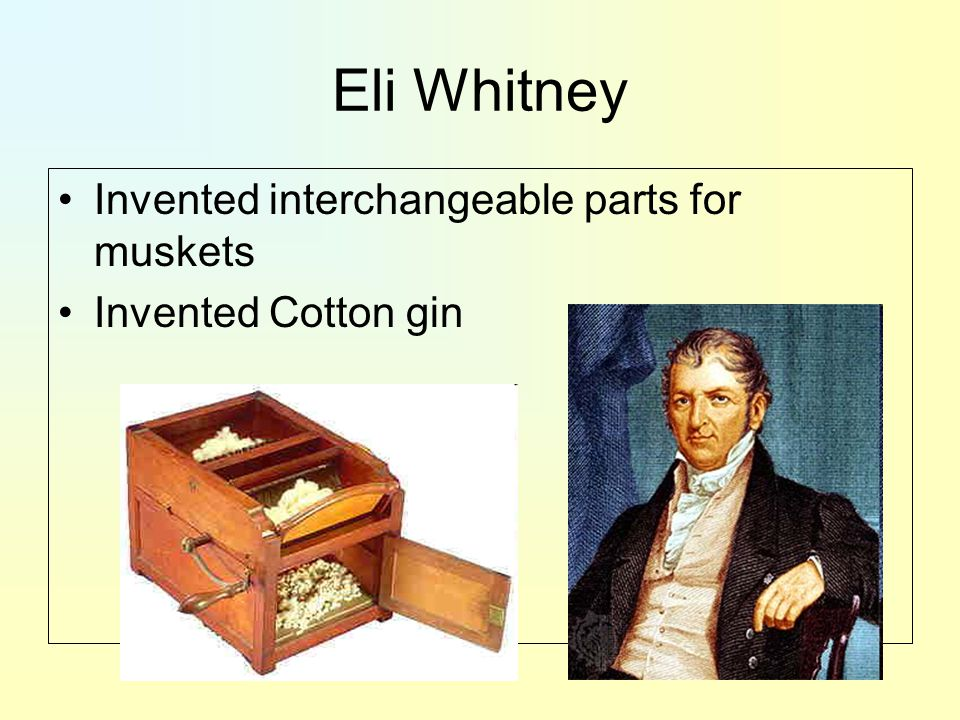 Eli Whitney Invented interchangeable parts for muskets Invented Cotton gin