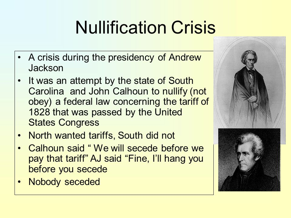 Nullification Crisis A crisis during the presidency of Andrew Jackson It was an attempt by the state of South Carolina and John Calhoun to nullify (not obey) a federal law concerning the tariff of 1828 that was passed by the United States Congress North wanted tariffs, South did not Calhoun said We will secede before we pay that tariff AJ said Fine, I'll hang you before you secede Nobody seceded
