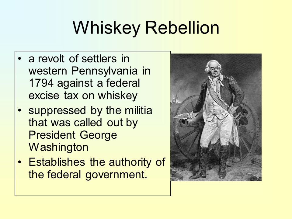 Whiskey Rebellion a revolt of settlers in western Pennsylvania in 1794 against a federal excise tax on whiskey suppressed by the militia that was called out by President George Washington Establishes the authority of the federal government.