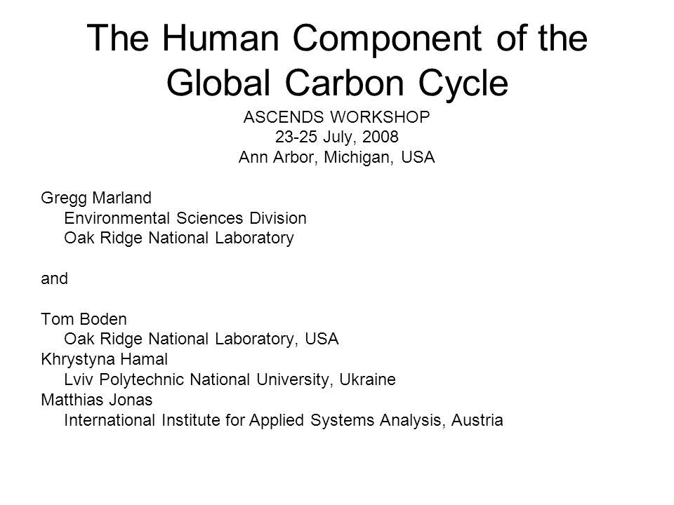 The Human Component of the Global Carbon Cycle ASCENDS WORKSHOP 23-25 July, 2008 Ann Arbor, Michigan, USA Gregg Marland Environmental Sciences Division Oak Ridge National Laboratory and Tom Boden Oak Ridge National Laboratory, USA Khrystyna Hamal Lviv Polytechnic National University, Ukraine Matthias Jonas International Institute for Applied Systems Analysis, Austria