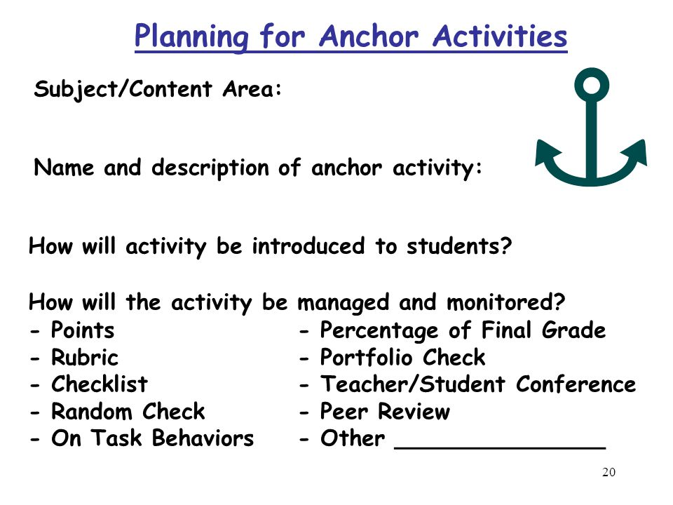 19 ANCHOR ACTIVITIES Work best: êwhen expectations are clear and the tasks are taught and practiced prior to use.